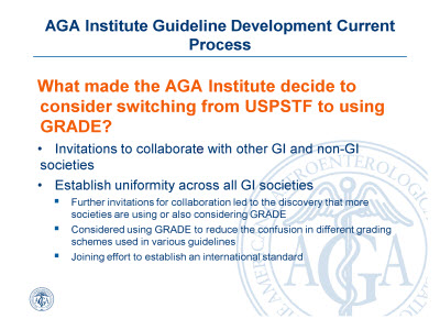 Slide 6. AGA Institute Guideline Development Current Process: What made the AGA Institute decide to consider switching from USPSTF to using GRADE?