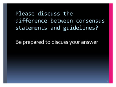 Slide  13. Please discuss the difference between consensus statements and guidelines?