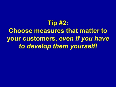 Tip #2: Choose measures that matter to your customers, even if you have to develop them yourself!