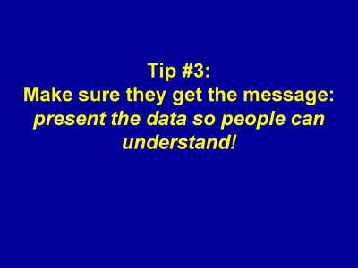 Tip #3: Make sure they get the message: present the data so people can understand!