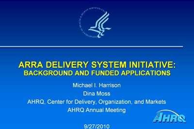 Cover slide from a presentation, titled ARRA Delivery System Initiative: Background and Funded Applications, from the 2010 AHRQ conference given on 9/27/2010 by Michael I. Harrison and Dina Moss