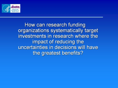 Slide 7. How can research funding organizations systematically target investments in research where the impact of reducing the uncertainties in decisions will have the greatest benefits?