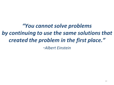 """You cannot solve problems by continuing to use the same solutions that created the problem in the first place."" -Albert Einstein"