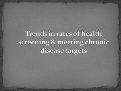 Trends in rates of health screening and meeting chronic disease targets