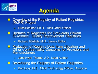 Slide 2. Agenda  Overview of the Registry of Patient Registries (RoPR) Project:  Elise Berliner, Ph.D., Task Order Officer.  Updates to Registries for Evaluating Patient Outcomes: Quality Improvement Registries:  Richard Gliklich, M.D., Senior Editor.  Protection of Registry Data from Litigation and Other Confidentiality Concerns for Providers and Manufacturers:  Jane Hyatt Thorpe, J.D., Lead Author.  Developing the Registry of Patient Registries:  Dan Levy, M.S., Chief Technology Officer, Outcome.