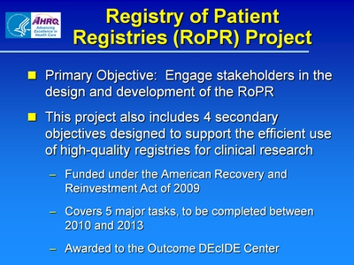 Slide 3. Registry of Patient Registries (RoPR) Project  Primary Objective: Engage stakeholders in the design and development of the RoPR.  This project also includes 4 secondary objectives designed to support the efficient use of high-quality registries for clinical research:  Funded under the American Recovery and Reinvestment Act of 2009.  Covers 5 major tasks, to be completed between 2010 and 2013.  Awarded to the Outcome DEcIDE Center.