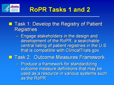 Slide 4. RoPR Tasks 1 and 2  Task 1: Develop the Registry of Patient Registries:  Engage stakeholders in the design and development of the RoPR, a searchable central listing of patient registries in the U.S. that is compatible with ClinicalTrials.gov.  Task 2: Outcome Measures Framework:  Produce a framework for standardizing outcome measure definitions that may be used as a resource in various systems such as the RoPR.