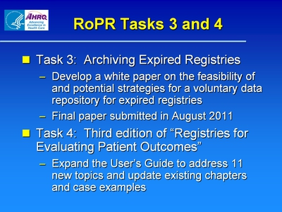 "RoPR Tasks 3 and 4  Task 3: Archiving Expired Registries:  Develop a white paper on the feasibility of and potential strategies for a voluntary data repository for expired registries.  Final paper submitted in August 2011.  Task 4: Third edition of ""Registries for Evaluating Patient Outcomes"":  Expand the User's Guide to address 11 new topics and update existing chapters and case examples."