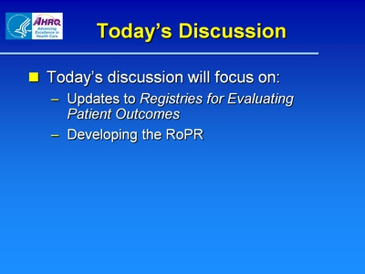Today's Discussion  Today's discussion will focus on:  Updates to Registries for Evaluating Patient Outcomes.  Developing the RoPR.