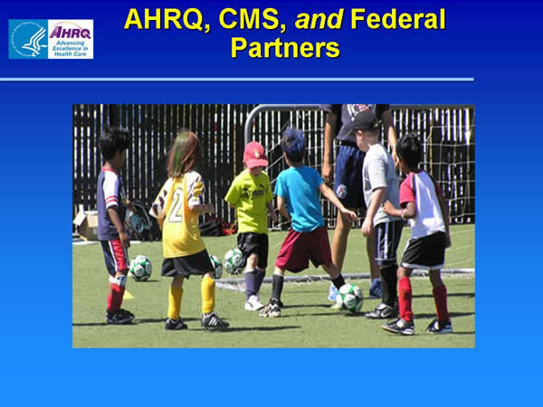 Slide 7. AHRQ, the Centers for Medicare & Medicaid Services (CMS), and Federal Partners